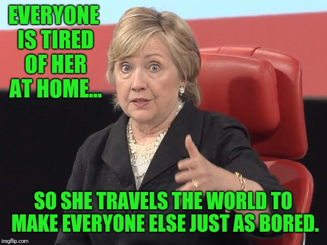Nice work Melborn.  How about taking a vacation? | EVERYONE IS TIRED OF HER AT HOME... SO SHE TRAVELS THE WORLD TO MAKE EVERYONE ELSE JUST AS BORED. | image tagged in hillary clinton | made w/ Imgflip meme maker
