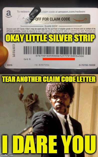 Amazon Gift Card Rage | TEAR ANOTHER CLAIM CODE LETTER I DARE YOU OKAY LITTLE SILVER STRIP | image tagged in say that again i dare you | made w/ Imgflip meme maker