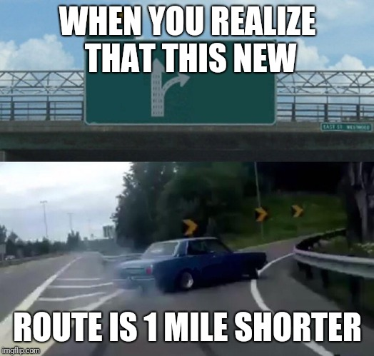 Left Exit 12 Off Ramp Meme | WHEN YOU REALIZE THAT THIS NEW ROUTE IS 1 MILE SHORTER | image tagged in memes,left exit 12 off ramp | made w/ Imgflip meme maker