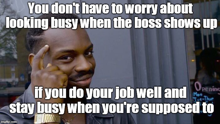 Roll Safe Think About It Meme | You don't have to worry about looking busy when the boss shows up if you do your job well and stay busy when you're supposed to | image tagged in memes,roll safe think about it | made w/ Imgflip meme maker