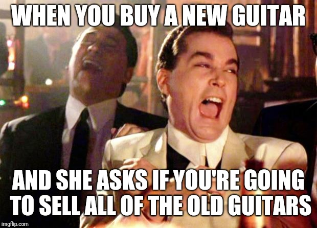 Goodfellas Laugh | WHEN YOU BUY A NEW GUITAR AND SHE ASKS IF YOU'RE GOING TO SELL ALL OF THE OLD GUITARS | image tagged in goodfellas laugh,guitars | made w/ Imgflip meme maker