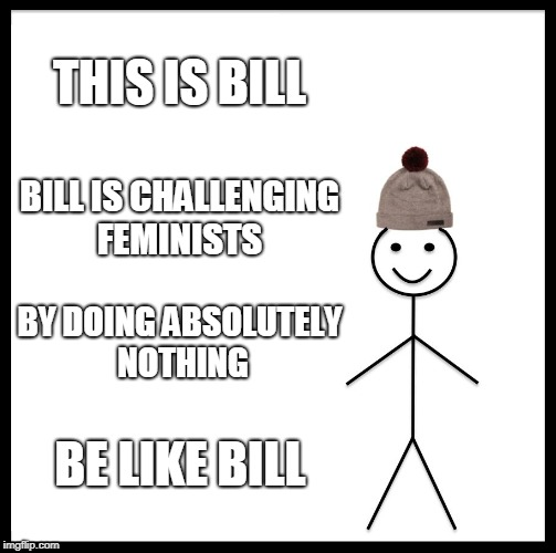 Join | THIS IS BILL BILL IS CHALLENGING FEMINISTS BY DOING ABSOLUTELY NOTHING BE LIKE BILL | image tagged in memes,be like bill,funny,politics,news,feminism | made w/ Imgflip meme maker