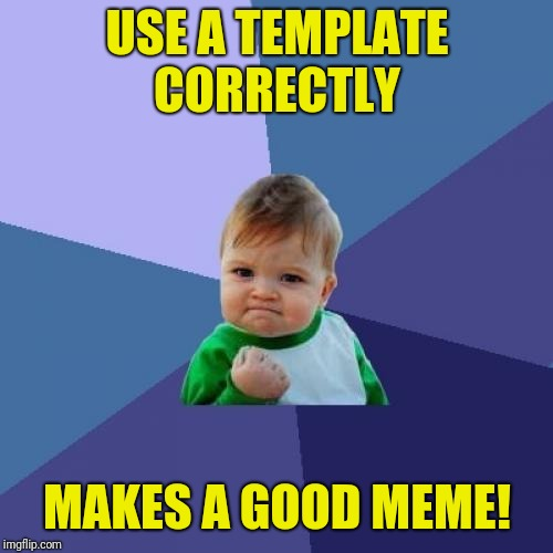 Success Kid Meme | USE A TEMPLATE CORRECTLY MAKES A GOOD MEME! | image tagged in memes,success kid | made w/ Imgflip meme maker