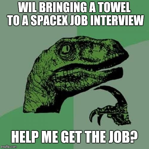 Philosoraptor Meme | WIL BRINGING A TOWEL TO A SPACEX JOB INTERVIEW HELP ME GET THE JOB? | image tagged in memes,philosoraptor | made w/ Imgflip meme maker