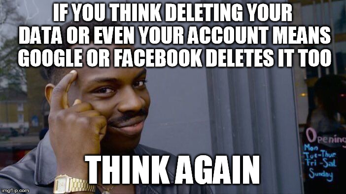 Roll Safe Think About It Meme | IF YOU THINK DELETING YOUR DATA OR EVEN YOUR ACCOUNT MEANS GOOGLE OR FACEBOOK DELETES IT TOO THINK AGAIN | image tagged in memes,roll safe think about it | made w/ Imgflip meme maker
