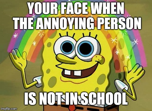 Imagination Spongebob Meme | YOUR FACE WHEN THE ANNOYING PERSON IS NOT IN SCHOOL | image tagged in memes,imagination spongebob | made w/ Imgflip meme maker