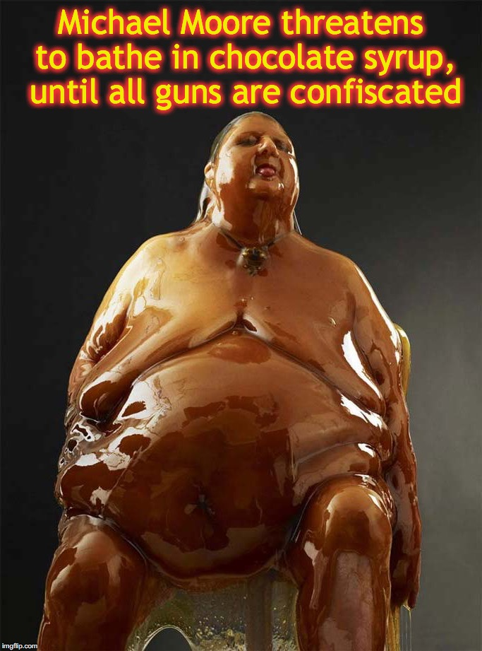 Michael Moore threatens to bathe in chocolate syrup, until all guns are confiscated | made w/ Imgflip meme maker