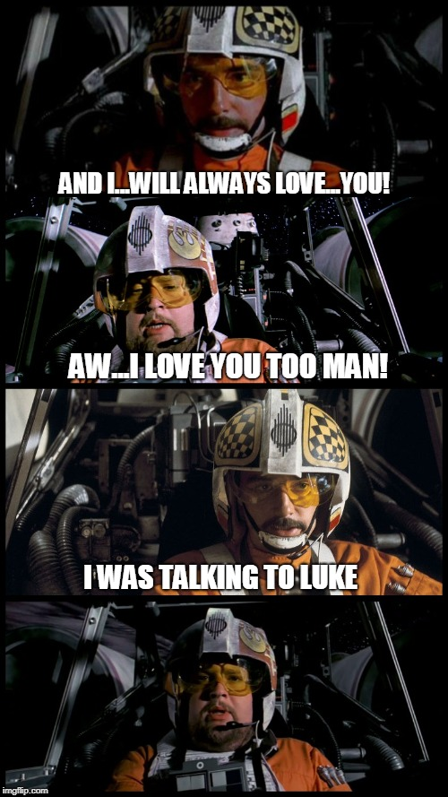 Star Wars Porkins | AND I...WILL ALWAYS LOVE...YOU! AW...I LOVE YOU TOO MAN! I WAS TALKING TO LUKE | image tagged in star wars porkins | made w/ Imgflip meme maker