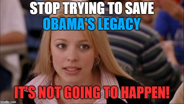 Its Not Going To Happen Meme | STOP TRYING TO SAVE IT'S NOT GOING TO HAPPEN! OBAMA'S LEGACY | image tagged in memes,its not going to happen,politics,political meme,obama's legacy,obama | made w/ Imgflip meme maker