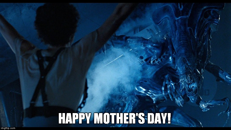Alien Happy Mother's Day | HAPPY MOTHER'S DAY! | image tagged in happy mother's day,aliens,alien,ellen ripley,ripley | made w/ Imgflip meme maker