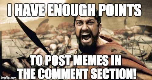Finally | I HAVE ENOUGH POINTS TO POST MEMES IN THE COMMENT SECTION! | image tagged in memes,sparta leonidas,upvotes,happiness,points | made w/ Imgflip meme maker