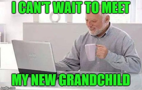 I CAN'T WAIT TO MEET MY NEW GRANDCHILD | made w/ Imgflip meme maker