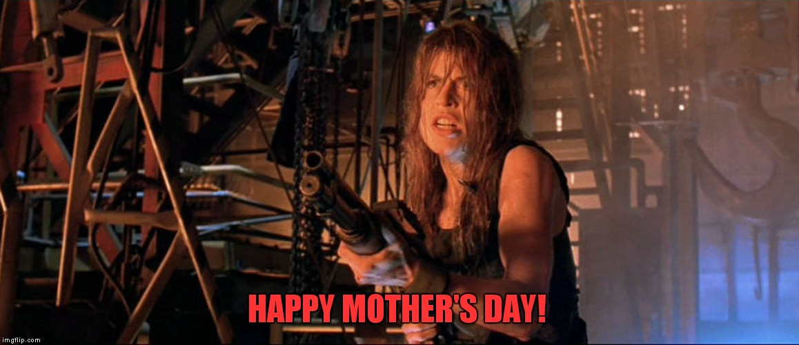 Terminator Happy Mother's Day | HAPPY MOTHER'S DAY! | image tagged in happy mother's day,terminator 2,terminator,sarah connor | made w/ Imgflip meme maker
