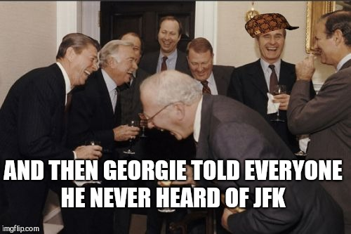 Laughing Men In Suits Meme | AND THEN GEORGIE TOLD EVERYONE HE NEVER HEARD OF JFK | image tagged in memes,laughing men in suits,scumbag | made w/ Imgflip meme maker