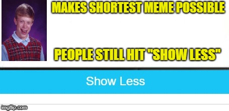 "Show Less | MAKES SHORTEST MEME POSSIBLE PEOPLE STILL HIT ""SHOW LESS"" 