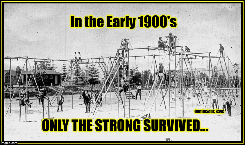 Only the Strong |  In the Early 1900's; ONLY THE STRONG SURVIVED... | image tagged in playground,survival of the fittest,1900's | made w/ Imgflip meme maker