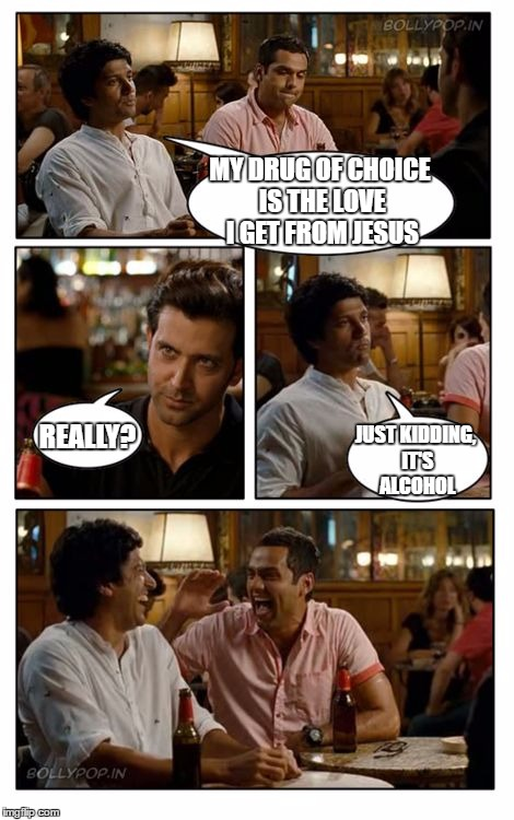 ZNMD | MY DRUG OF CHOICE IS THE LOVE I GET FROM JESUS REALLY? JUST KIDDING, IT'S ALCOHOL | image tagged in memes,znmd,random | made w/ Imgflip meme maker