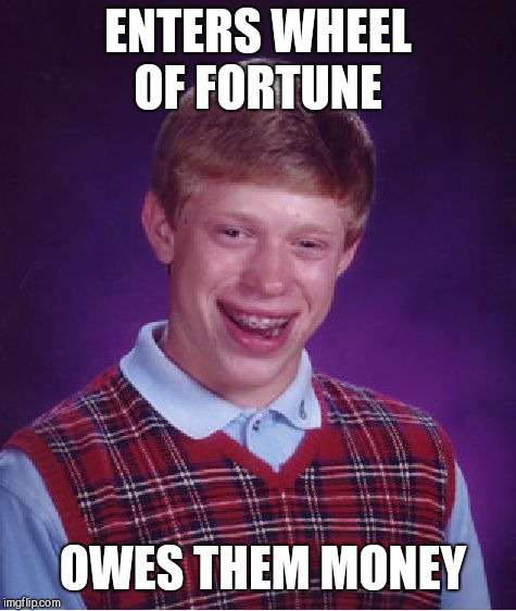 Bad Luck Brian Meme | ENTERS WHEEL OF FORTUNE OWES THEM MONEY | image tagged in memes,bad luck brian | made w/ Imgflip meme maker