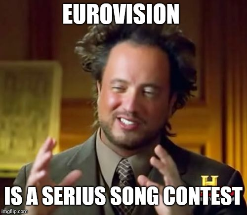 Ancient Aliens | EUROVISION IS A SERIUS SONG CONTEST | image tagged in memes,ancient aliens | made w/ Imgflip meme maker