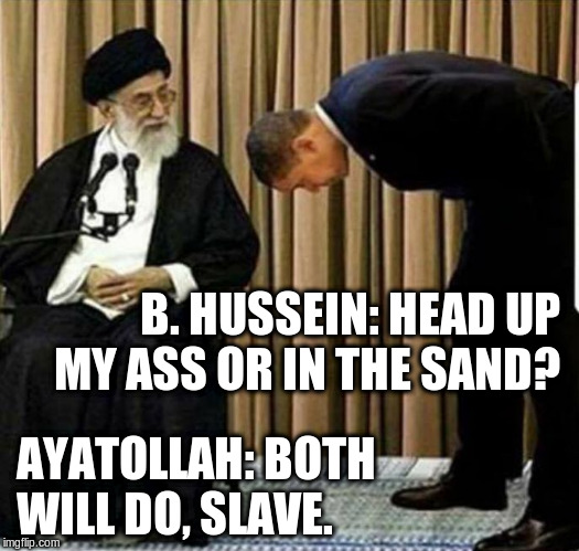 B. HUSSEIN: HEAD UP MY ASS OR IN THE SAND? AYATOLLAH: BOTH WILL DO, SLAVE. | image tagged in b hussein is subservient | made w/ Imgflip meme maker
