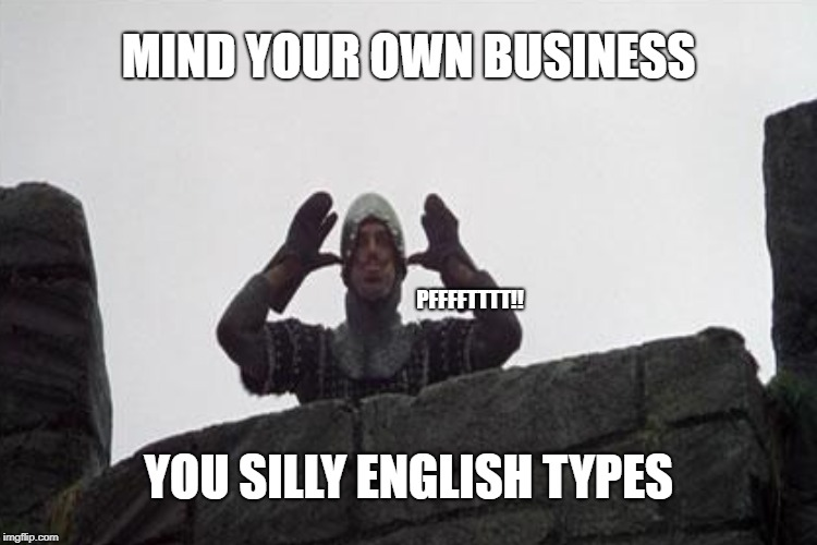 MIND YOUR OWN BUSINESS PFFFFTTTT!! YOU SILLY ENGLISH TYPES | made w/ Imgflip meme maker
