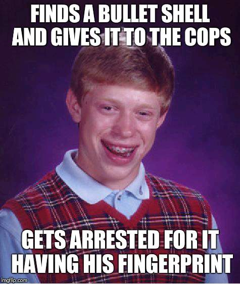 Bad Luck Brian Meme | FINDS A BULLET SHELL AND GIVES IT TO THE COPS GETS ARRESTED FOR IT HAVING HIS FINGERPRINT | image tagged in memes,bad luck brian | made w/ Imgflip meme maker