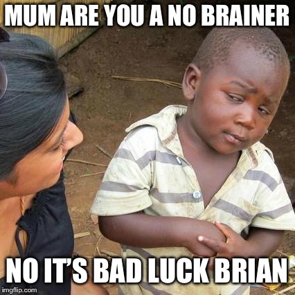 Third World Skeptical Kid Meme | MUM ARE YOU A NO BRAINER NO IT'S BAD LUCK BRIAN | image tagged in memes,third world skeptical kid | made w/ Imgflip meme maker