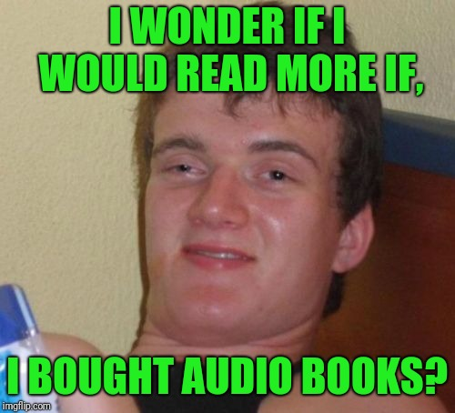 Read a book. | I WONDER IF I WOULD READ MORE IF, I BOUGHT AUDIO BOOKS? | image tagged in memes,10 guy,sewmyeyesshut,funny,funny memes | made w/ Imgflip meme maker