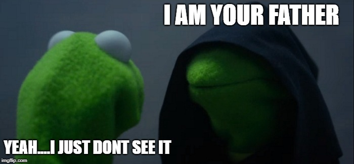 Evil Kermit Meme | I AM YOUR FATHER YEAH....I JUST DONT SEE IT | image tagged in memes,evil kermit | made w/ Imgflip meme maker