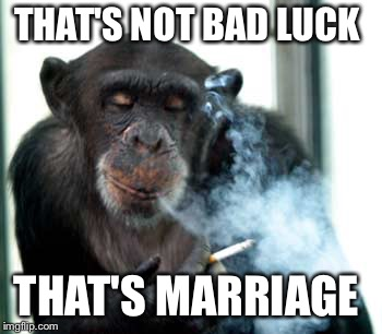 THAT'S NOT BAD LUCK THAT'S MARRIAGE | made w/ Imgflip meme maker
