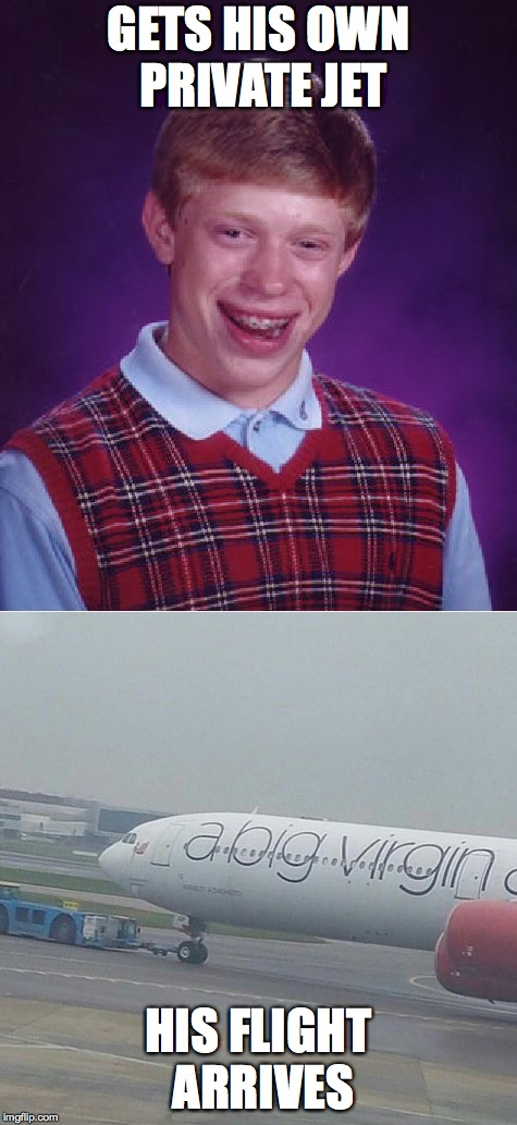 you gotta watch out for those big virgin airlines | GETS HIS OWN PRIVATE JET HIS FLIGHT ARRIVES | image tagged in bad luck brian,private jet | made w/ Imgflip meme maker