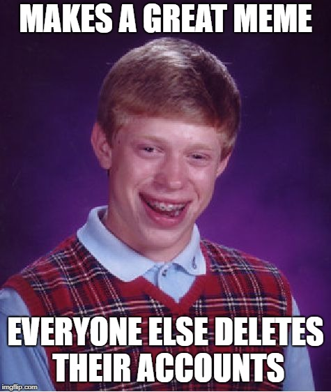 Bad Luck Brian Meme | MAKES A GREAT MEME EVERYONE ELSE DELETES THEIR ACCOUNTS | image tagged in memes,bad luck brian | made w/ Imgflip meme maker