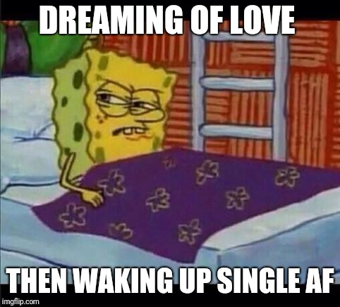 SpongeBob waking up  | DREAMING OF LOVE THEN WAKING UP SINGLE AF | image tagged in spongebob waking up | made w/ Imgflip meme maker