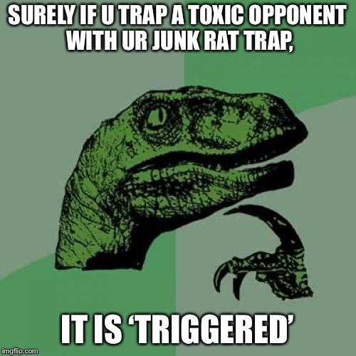 Philosoraptor Meme | SURELY IF U TRAP A TOXIC OPPONENT WITH UR JUNK RAT TRAP, IT IS 'TRIGGERED' | image tagged in memes,philosoraptor | made w/ Imgflip meme maker