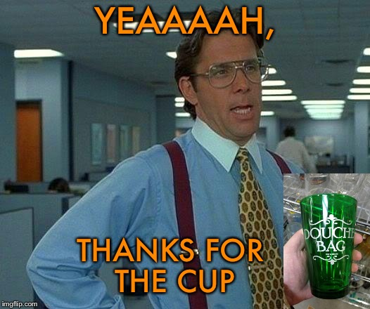 Must be layoffs coming. | YEAAAAH, THANKS FOR THE CUP | image tagged in memes,that would be great,cup,funny,douchebag | made w/ Imgflip meme maker