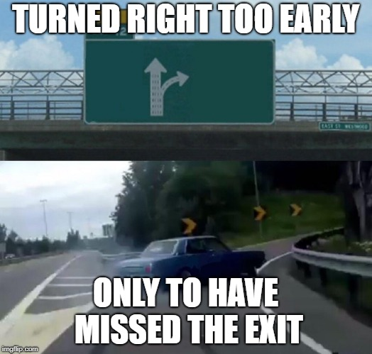 Turned Right Too Early  | TURNED RIGHT TOO EARLY ONLY TO HAVE MISSED THE EXIT | image tagged in memes,left exit 12 off ramp | made w/ Imgflip meme maker
