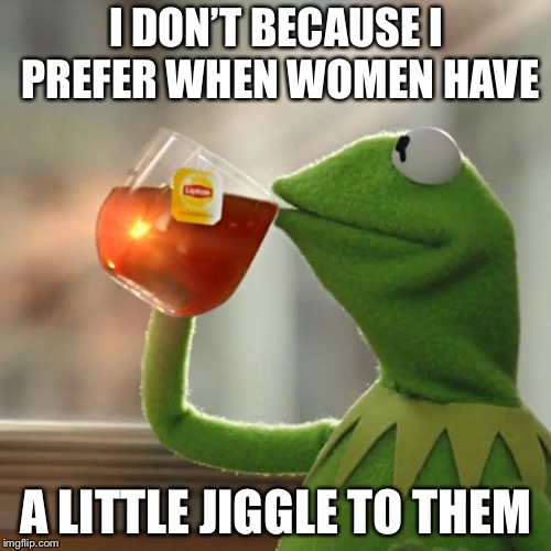 But Thats None Of My Business Meme | I DON'T BECAUSE I PREFER WHEN WOMEN HAVE A LITTLE JIGGLE TO THEM | image tagged in memes,but thats none of my business,kermit the frog | made w/ Imgflip meme maker