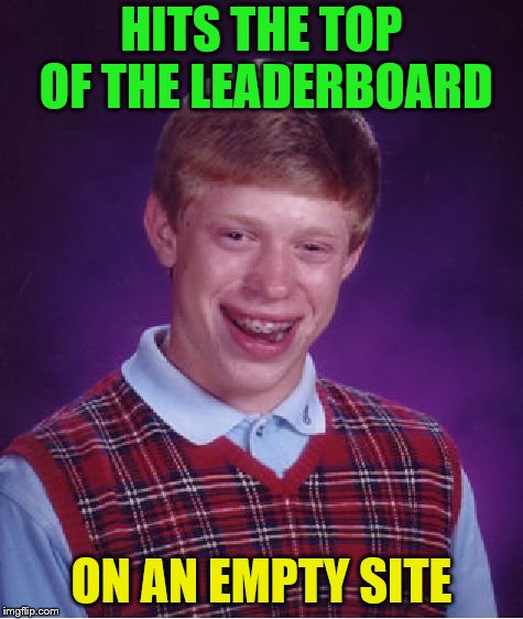 Bad Luck Brian Meme | HITS THE TOP OF THE LEADERBOARD ON AN EMPTY SITE | image tagged in memes,bad luck brian | made w/ Imgflip meme maker