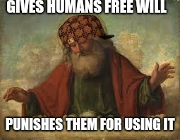 god | GIVES HUMANS FREE WILL PUNISHES THEM FOR USING IT | image tagged in god,scumbag | made w/ Imgflip meme maker