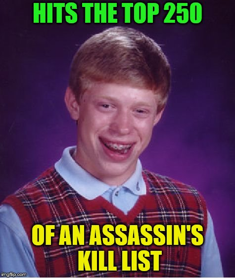 Bad Luck Brian Meme | HITS THE TOP 250 OF AN ASSASSIN'S KILL LIST | image tagged in memes,bad luck brian | made w/ Imgflip meme maker