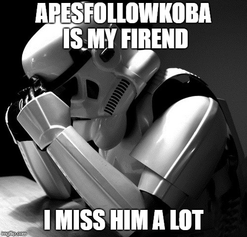APESFOLLOWKOBA IS MY FIREND I MISS HIM A LOT | made w/ Imgflip meme maker