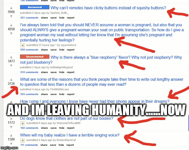 my trip to reddit | AND IM LEAVING HUMANITY......NOW | image tagged in stupid people,stupid,human stupidity,help me | made w/ Imgflip meme maker