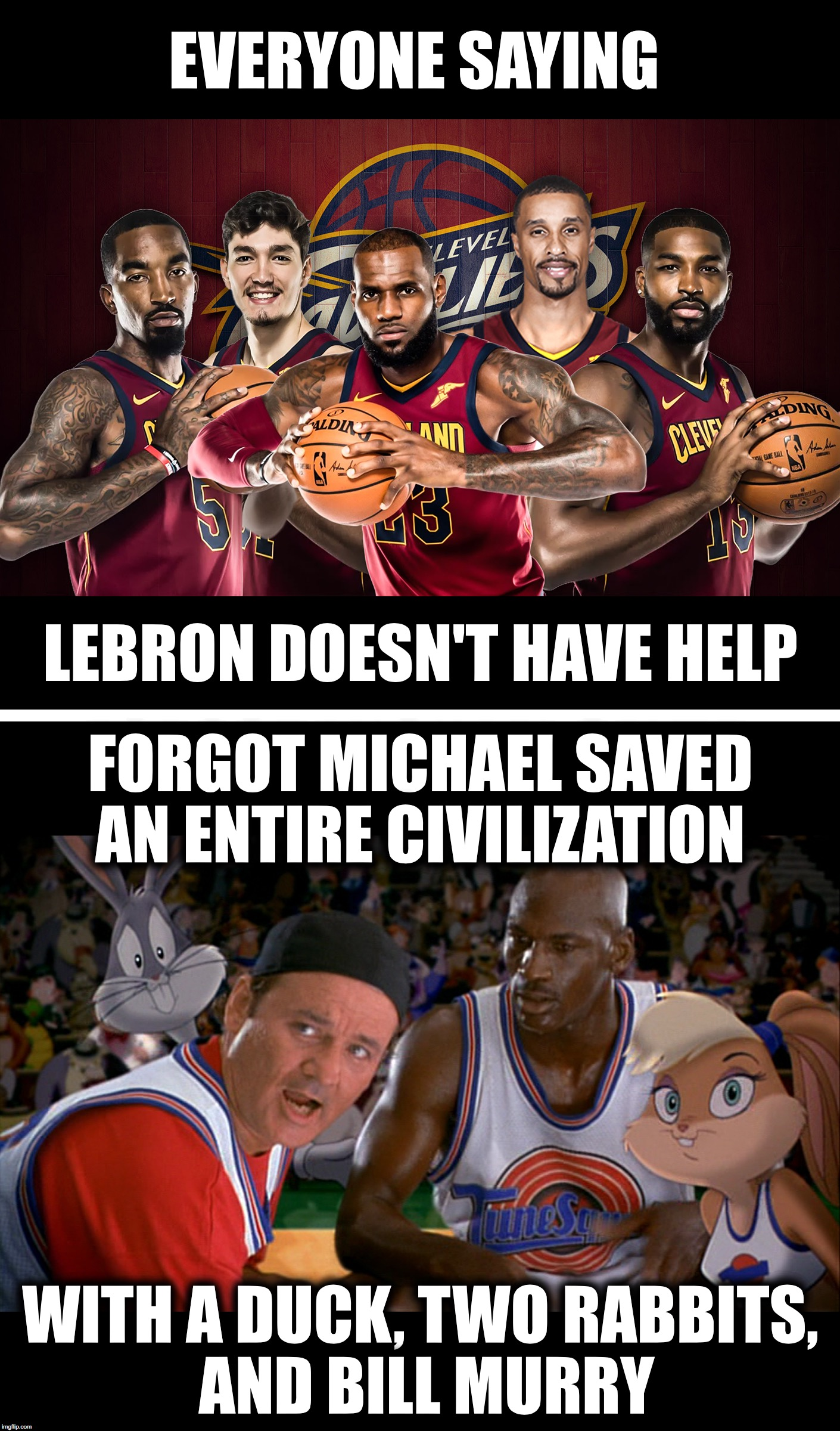 LeBron has more help than Michael | EVERYONE SAYING LEBRON DOESN'T HAVE HELP FORGOT MICHAEL SAVED AN ENTIRE CIVILIZATION WITH A DUCK, TWO RABBITS, AND BILL MURRY | image tagged in lebron james,looney tunes,cavs,nba,space jam,michael jordan | made w/ Imgflip meme maker
