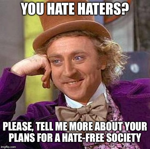 Creepy Condescending Wonka Meme | YOU HATE HATERS? PLEASE, TELL ME MORE ABOUT YOUR PLANS FOR A HATE-FREE SOCIETY | image tagged in memes,creepy condescending wonka | made w/ Imgflip meme maker