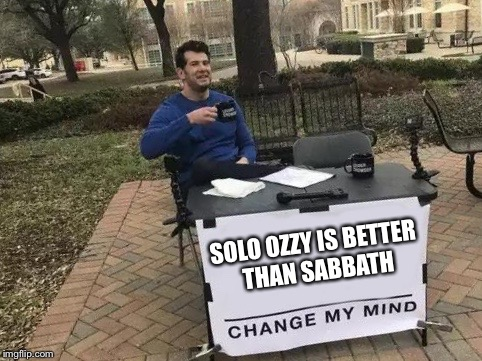 Change My Mind | SOLO OZZY IS BETTER THAN SABBATH | image tagged in change my mind | made w/ Imgflip meme maker