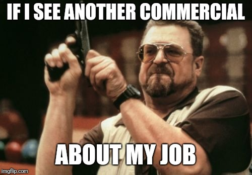 Am I The Only One Around Here |  IF I SEE ANOTHER COMMERCIAL; ABOUT MY JOB | image tagged in memes,am i the only one around here | made w/ Imgflip meme maker
