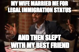 MY WIFE MARRIED ME FOR LEGAL IMMIGRATION STATUS AND THEN SLEPT WITH MY BEST FRIEND | made w/ Imgflip meme maker