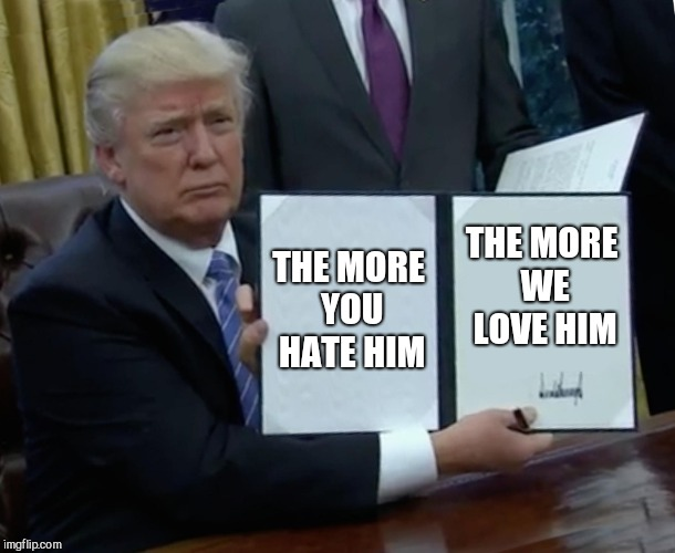 Trump Bill Signing Meme | THE MORE YOU HATE HIM THE MORE WE LOVE HIM | image tagged in memes,trump bill signing | made w/ Imgflip meme maker