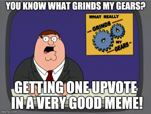 Peter Griffin News Meme | YOU KNOW WHAT GRINDS MY GEARS? GETTING ONE UPVOTE IN A VERY GOOD MEME! | image tagged in memes,peter griffin news | made w/ Imgflip meme maker