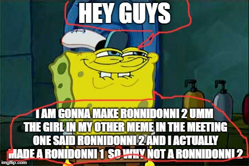 QUICK ANNOUNCEMENT [THIS IS JUST A ANNOUNCEMENT NOT A MEME ACTUALLY] | HEY GUYS I AM GONNA MAKE RONNIDONNI 2 UMM THE GIRL IN MY OTHER MEME IN THE MEETING ONE SAID RONNIDONNI 2 AND I ACTUALLY MADE A RONIDONNI 1   | image tagged in memes,dont you squidward | made w/ Imgflip meme maker